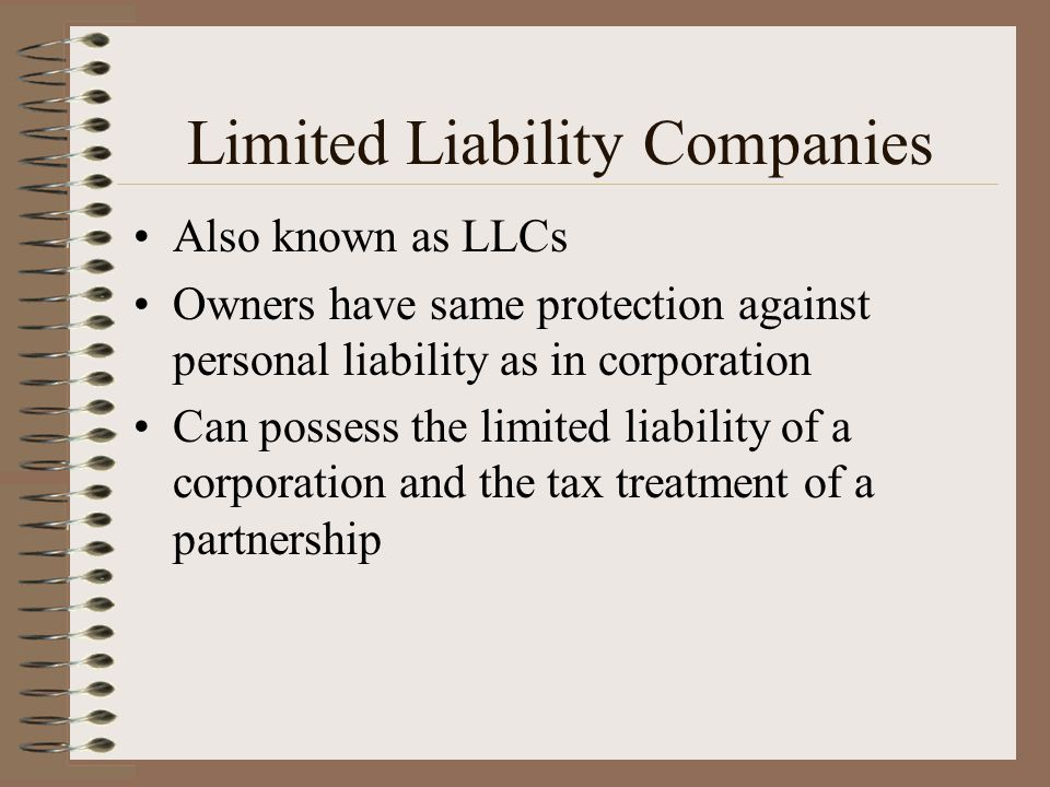 Limited Liability Companies Also known as LLCs Owners have same protection against personal liability as in corporation Can possess the limited liabil