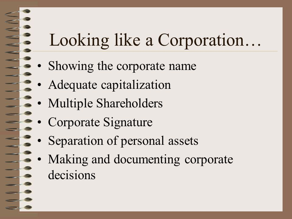 Looking like a Corporation… Showing the corporate name Adequate capitalization Multiple Shareholders Corporate Signature Separation of personal assets