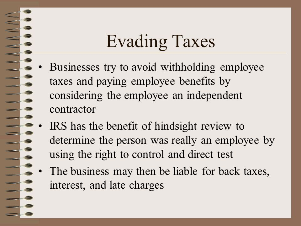 Evading Taxes Businesses try to avoid withholding employee taxes and paying employee benefits by considering the employee an independent contractor IR