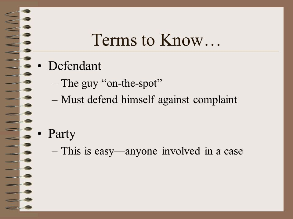 Terms to Know… Defendant –The guy on-the-spot –Must defend himself against complaint Party –This is easyanyone involved in a case