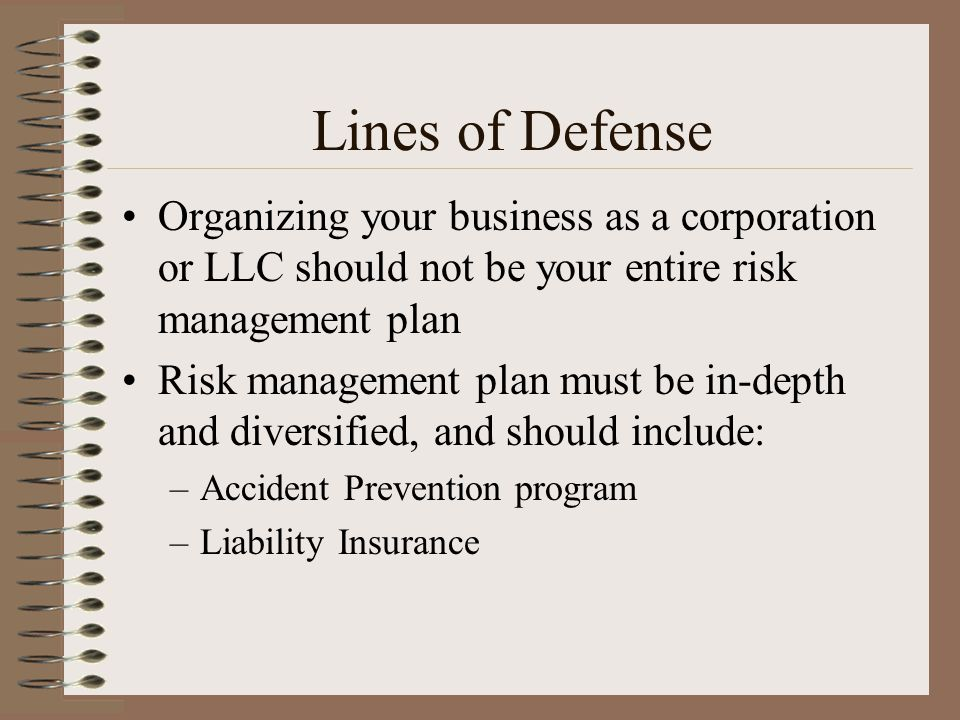 Lines of Defense Organizing your business as a corporation or LLC should not be your entire risk management plan Risk management plan must be in-depth