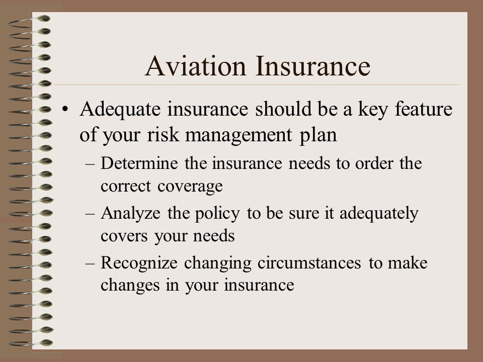 Aviation Insurance Adequate insurance should be a key feature of your risk management plan –Determine the insurance needs to order the correct coverag