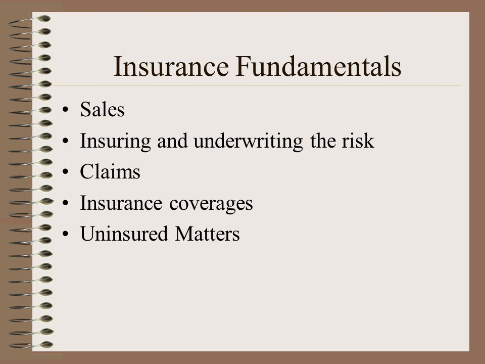 Insurance Fundamentals Sales Insuring and underwriting the risk Claims Insurance coverages Uninsured Matters