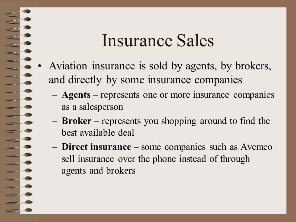 Insurance Sales Aviation insurance is sold by agents, by brokers, and directly by some insurance companies –Agents – represents one or more insurance