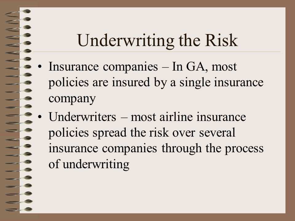 Underwriting the Risk Insurance companies – In GA, most policies are insured by a single insurance company Underwriters – most airline insurance polic