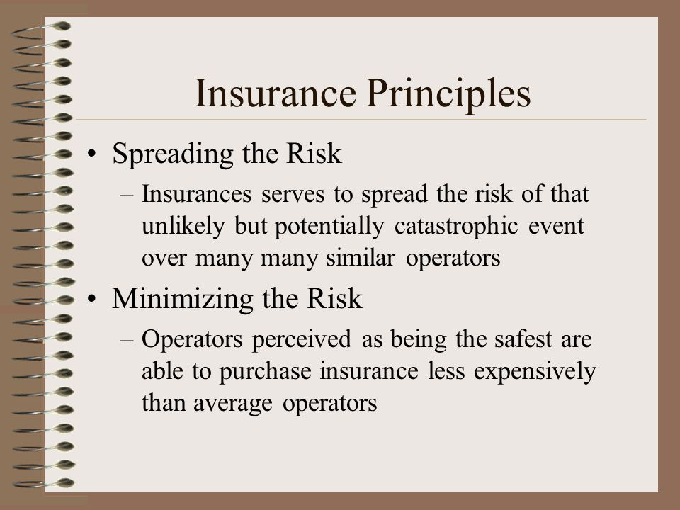 Insurance Principles Spreading the Risk –Insurances serves to spread the risk of that unlikely but potentially catastrophic event over many many simil