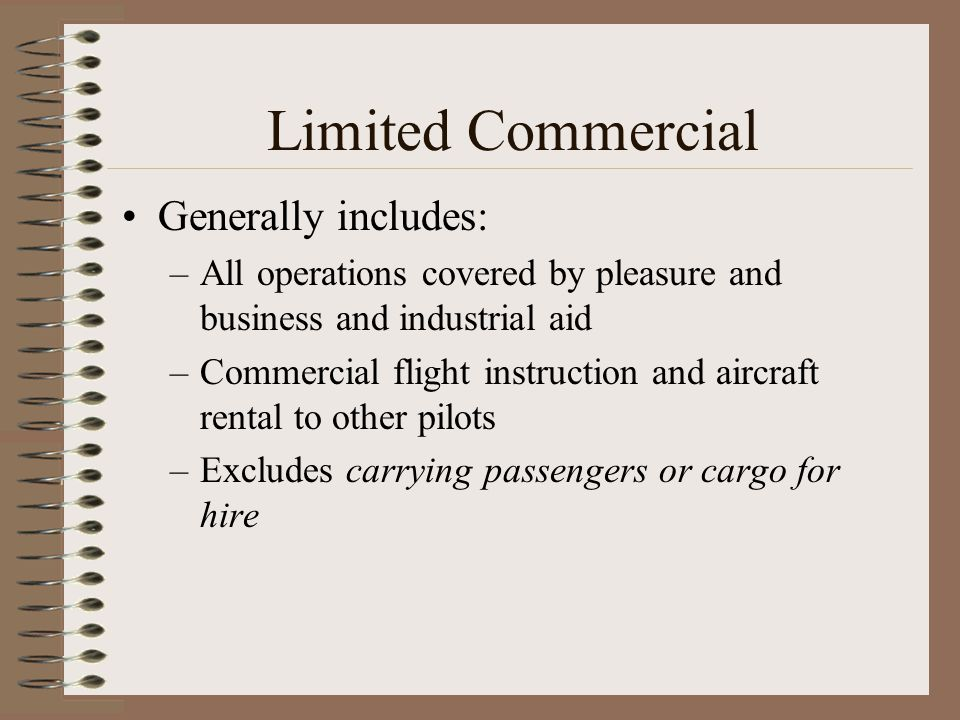 Limited Commercial Generally includes: –All operations covered by pleasure and business and industrial aid –Commercial flight instruction and aircraft