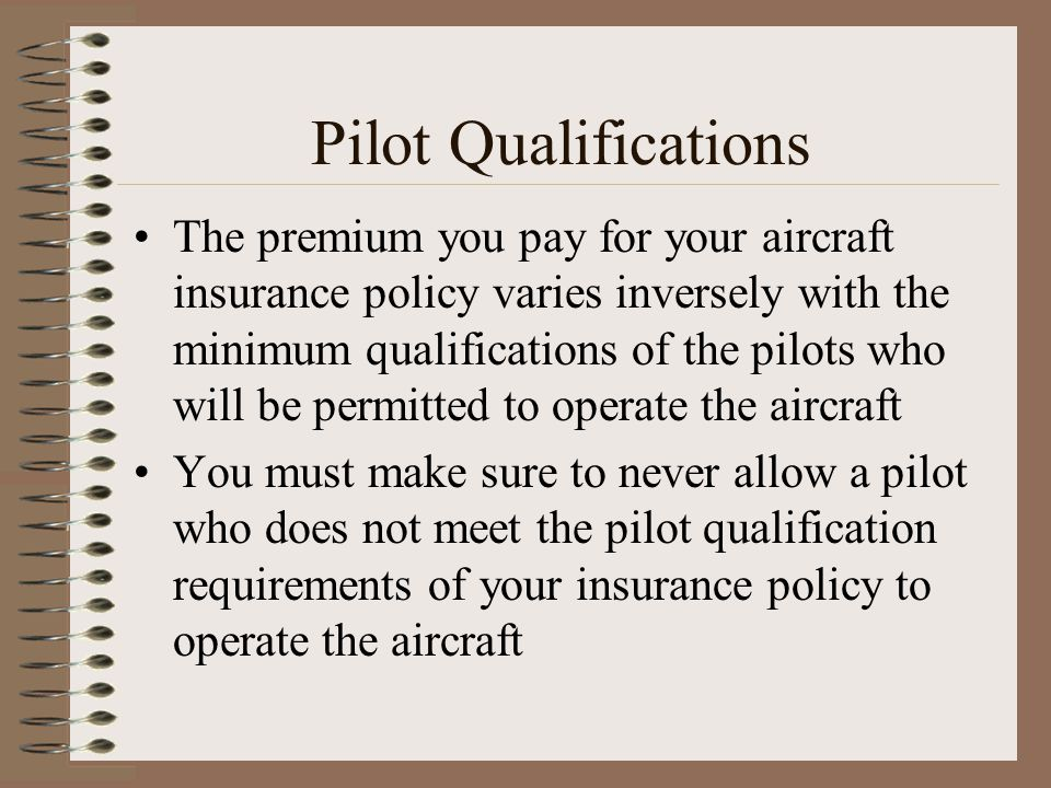 Pilot Qualifications The premium you pay for your aircraft insurance policy varies inversely with the minimum qualifications of the pilots who will be