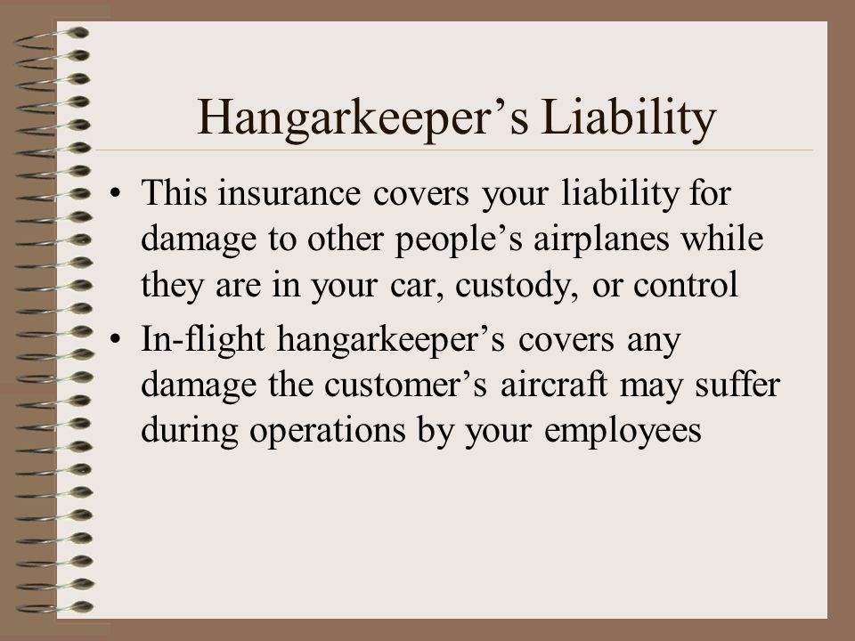 Hangarkeepers Liability This insurance covers your liability for damage to other peoples airplanes while they are in your car, custody, or control In-
