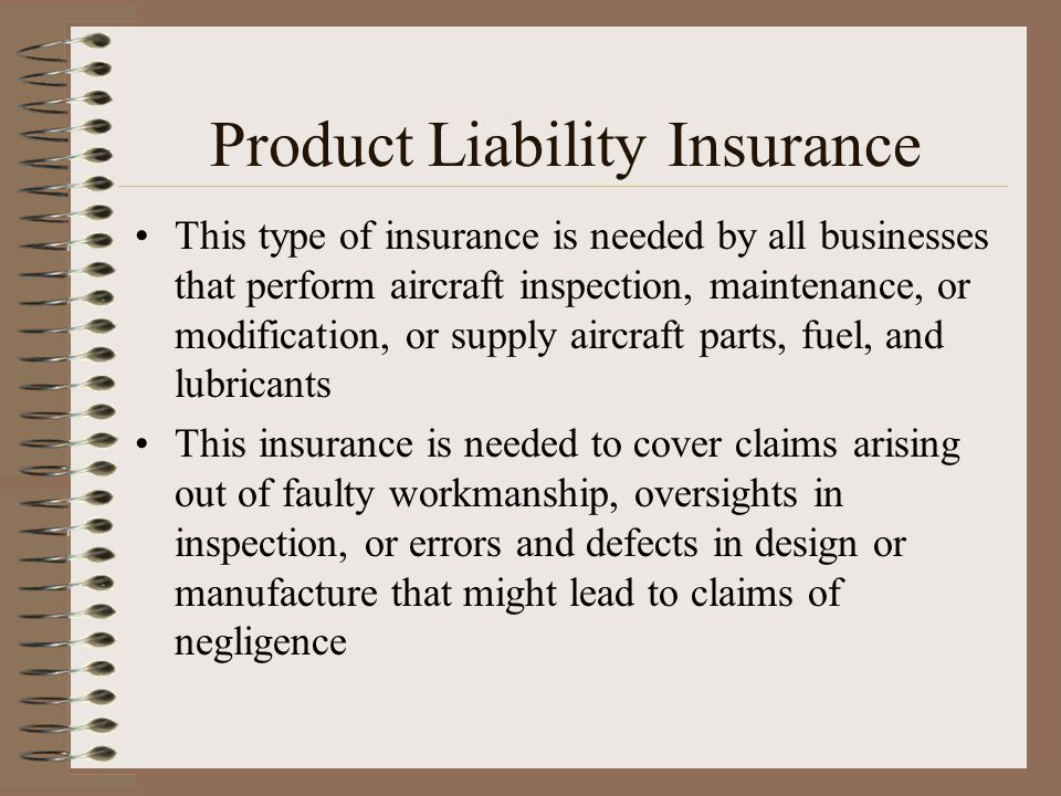 Product Liability Insurance This type of insurance is needed by all businesses that perform aircraft inspection, maintenance, or modification, or supp
