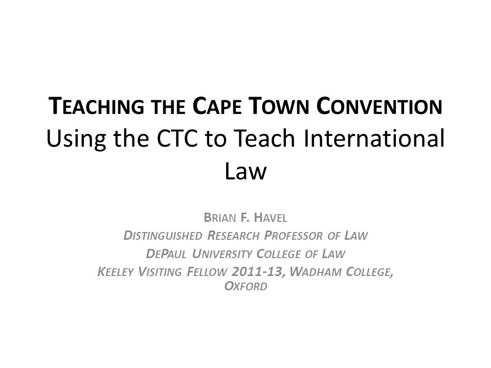 T EACHING THE C APE T OWN C ONVENTION Using the CTC to Teach International Law B RIAN F.