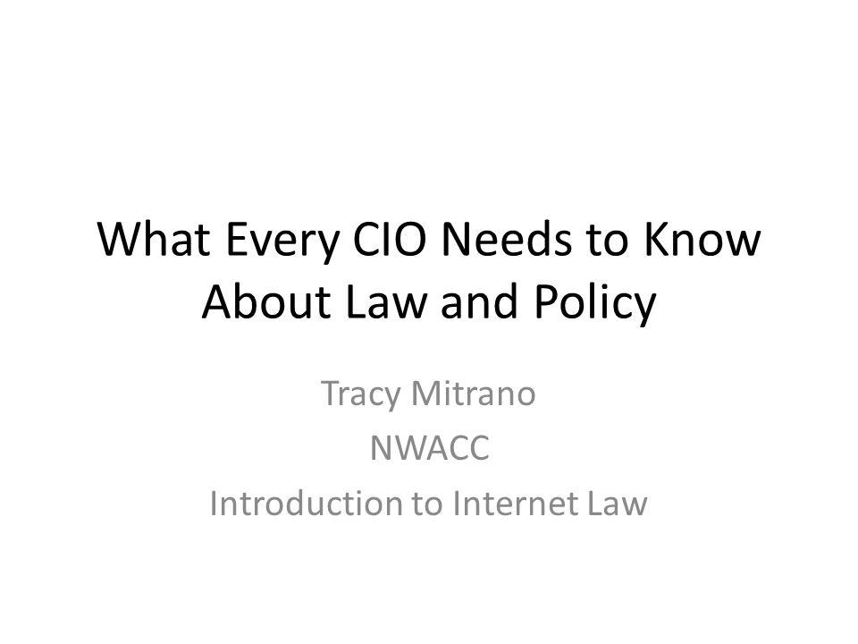 What Every CIO Needs to Know About Law and Policy Tracy Mitrano NWACC Introduction to Internet Law