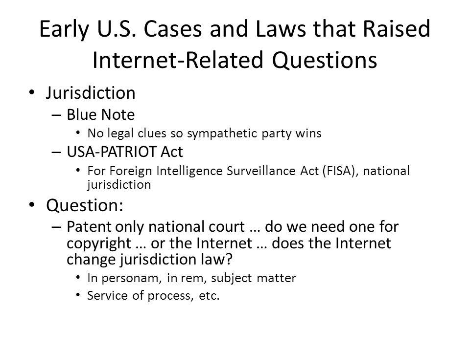 Early U.S. Cases and Laws that Raised Internet-Related Questions Jurisdiction – Blue Note No legal clues so sympathetic party wins – USA-PATRIOT Act F