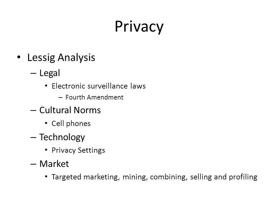 Privacy Lessig Analysis – Legal Electronic surveillance laws – Fourth Amendment – Cultural Norms Cell phones – Technology Privacy Settings – Market Ta