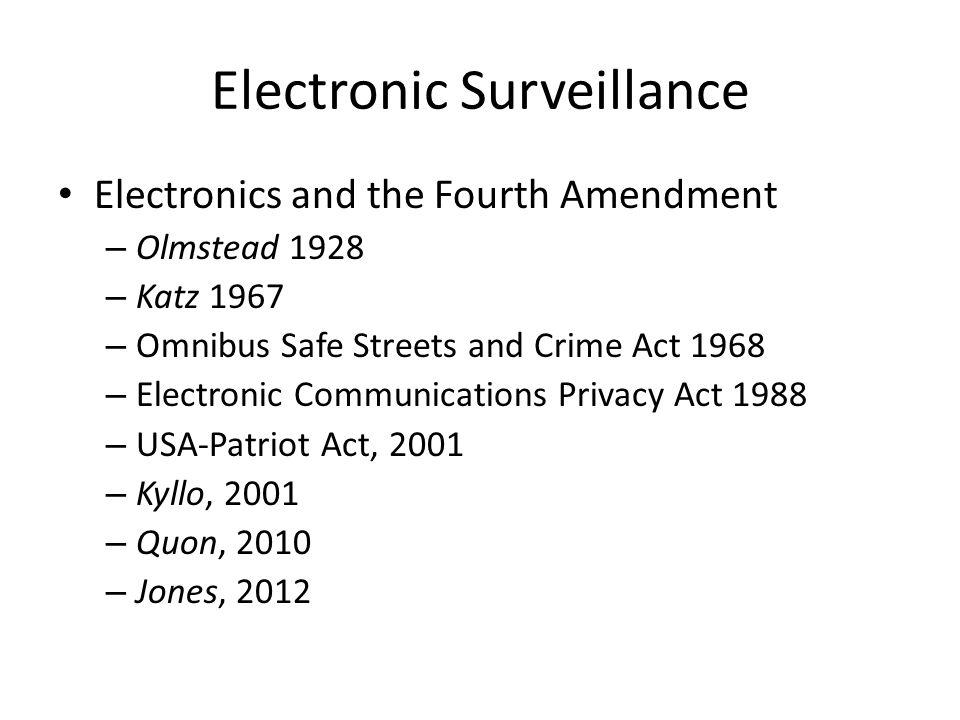 Electronic Surveillance Electronics and the Fourth Amendment – Olmstead 1928 – Katz 1967 – Omnibus Safe Streets and Crime Act 1968 – Electronic Communications Privacy Act 1988 – USA-Patriot Act, 2001 – Kyllo, 2001 – Quon, 2010 – Jones, 2012