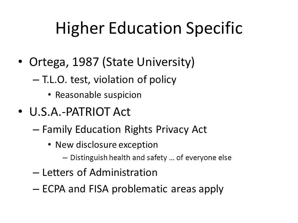 Higher Education Specific Ortega, 1987 (State University) – T.L.O. test, violation of policy Reasonable suspicion U.S.A.-PATRIOT Act – Family Educatio