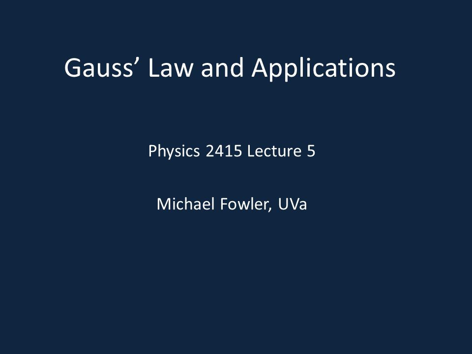 Gauss Law and Applications Physics 2415 Lecture 5 Michael Fowler, UVa