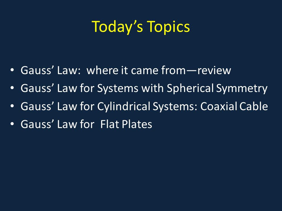 Todays Topics Gauss Law: where it came fromreview Gauss Law for Systems with Spherical Symmetry Gauss Law for Cylindrical Systems: Coaxial Cable Gauss Law for Flat Plates