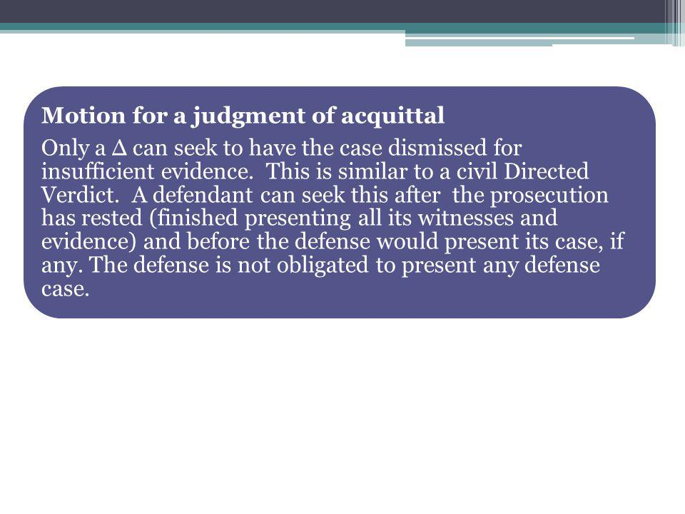 Motion for a judgment of acquittal Only a can seek to have the case dismissed for insufficient evidence.