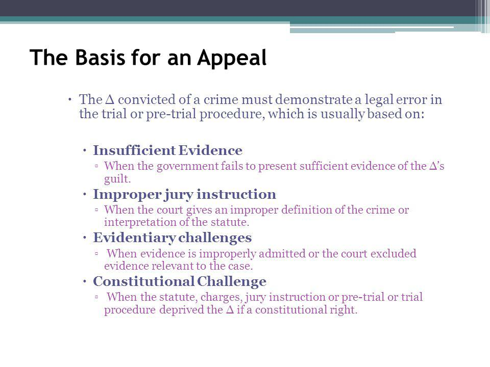 The Basis for an Appeal The convicted of a crime must demonstrate a legal error in the trial or pre-trial procedure, which is usually based on: Insufficient Evidence When the government fails to present sufficient evidence of the s guilt.
