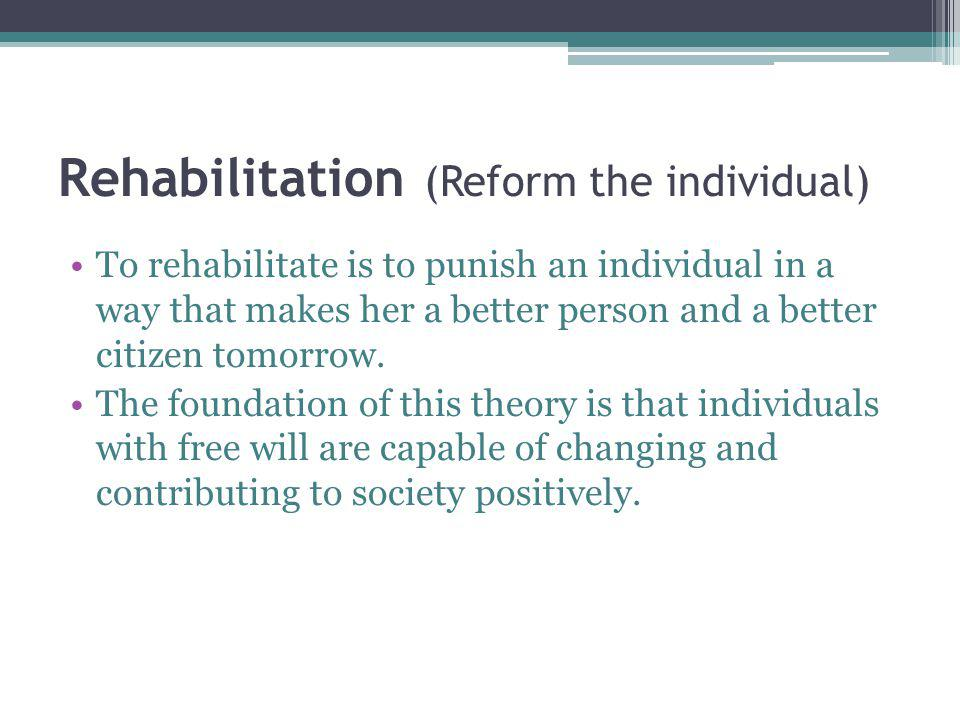 Rehabilitation (Reform the individual) To rehabilitate is to punish an individual in a way that makes her a better person and a better citizen tomorrow.