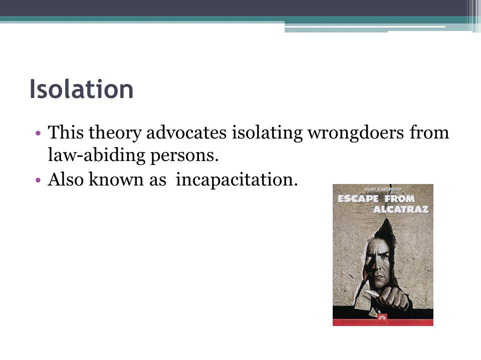 Isolation This theory advocates isolating wrongdoers from law-abiding persons.