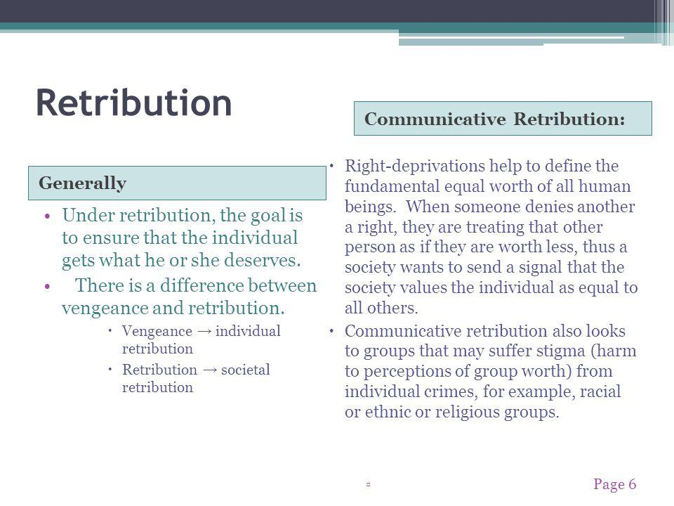 Retribution Generally Communicative Retribution: Under retribution, the goal is to ensure that the individual gets what he or she deserves.