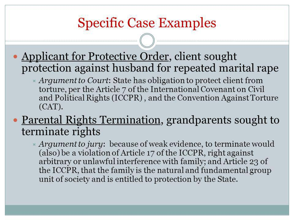 Specific Case Examples Applicant for Protective Order, client sought protection against husband for repeated marital rape Argument to Court: State has obligation to protect client from torture, per the Article 7 of the International Covenant on Civil and Political Rights (ICCPR), and the Convention Against Torture (CAT).