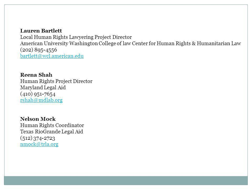 Lauren Bartlett Local Human Rights Lawyering Project Director American University Washington College of law Center for Human Rights & Humanitarian Law (202) 895-4556 bartlett@wcl.american.edu Reena Shah Human Rights Project Director Maryland Legal Aid (410) 951-7654 rshah@mdlab.org Nelson Mock Human Rights Coordinator Texas RioGrande Legal Aid (512) 374-2723 nmock@trla.org