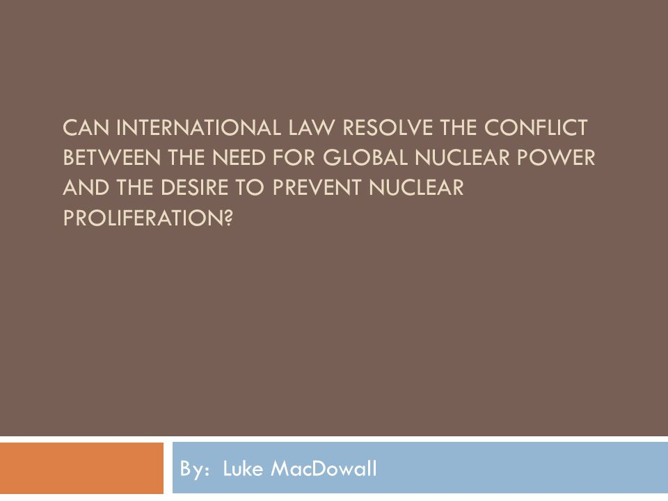 CAN INTERNATIONAL LAW RESOLVE THE CONFLICT BETWEEN THE NEED FOR GLOBAL NUCLEAR POWER AND THE DESIRE TO PREVENT NUCLEAR PROLIFERATION.