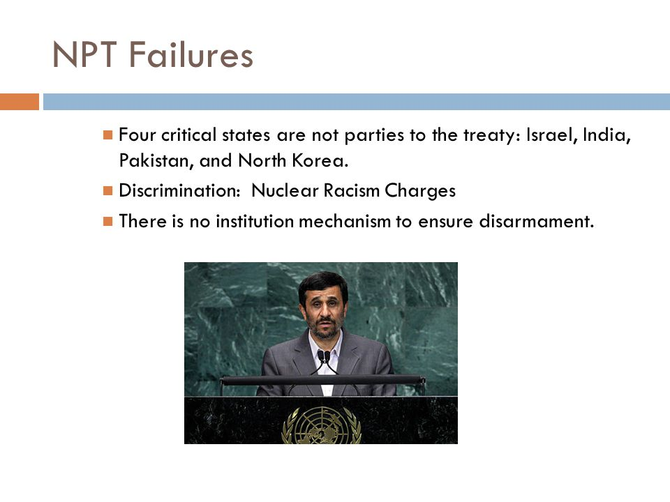 NPT Failures Four critical states are not parties to the treaty: Israel, India, Pakistan, and North Korea.