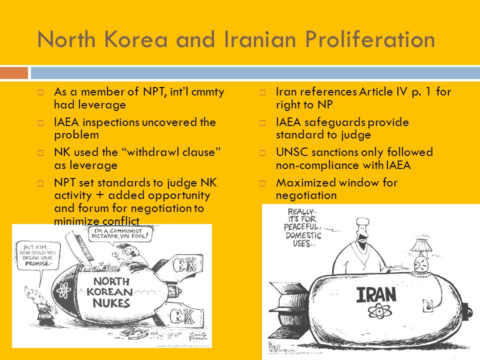 North Korea and Iranian Proliferation As a member of NPT, intl cmmty had leverage IAEA inspections uncovered the problem NK used the withdrawl clause as leverage NPT set standards to judge NK activity + added opportunity and forum for negotiation to minimize conflict Iran references Article IV p.