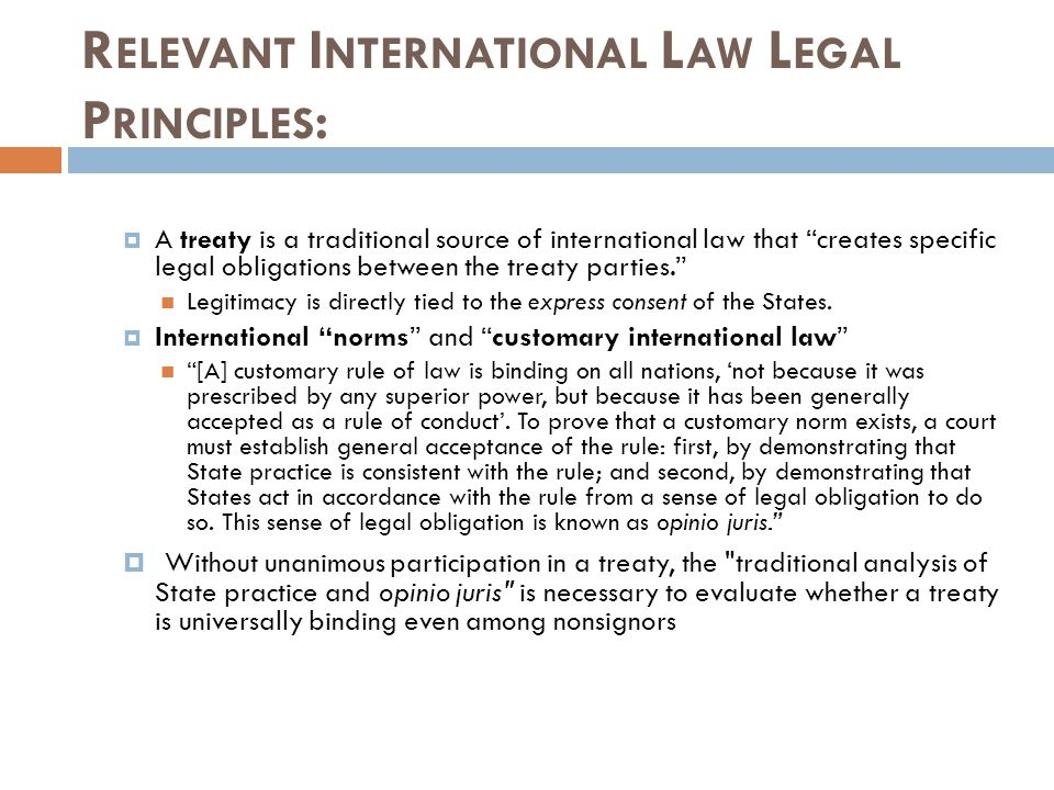 R ELEVANT I NTERNATIONAL L AW L EGAL P RINCIPLES : A treaty is a traditional source of international law that creates specific legal obligations between the treaty parties.