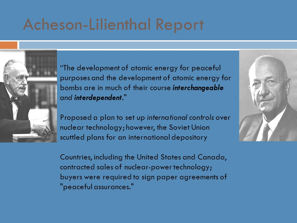 Acheson-Lilienthal Report The development of atomic energy for peaceful purposes and the development of atomic energy for bombs are in much of their course interchangeable and interdependent. Proposed a plan to set up international controls over nuclear technology; however, the Soviet Union scuttled plans for an international depository Countries, including the United States and Canada, contracted sales of nuclear-power technology; buyers were required to sign paper agreements of peaceful assurances.
