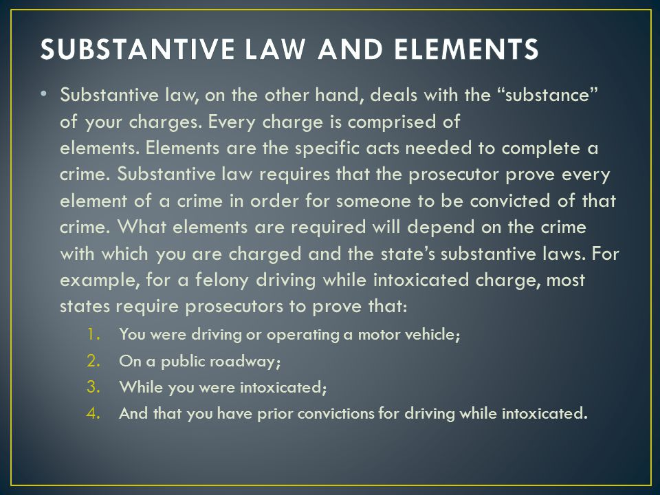 Substantive law, on the other hand, deals with the substance of your charges. Every charge is comprised of elements. Elements are the specific acts ne