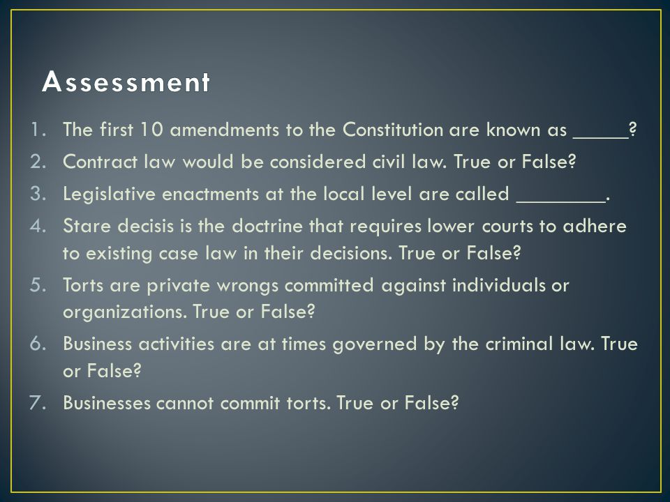 1.The first 10 amendments to the Constitution are known as _____? 2.Contract law would be considered civil law. True or False? 3.Legislative enactment