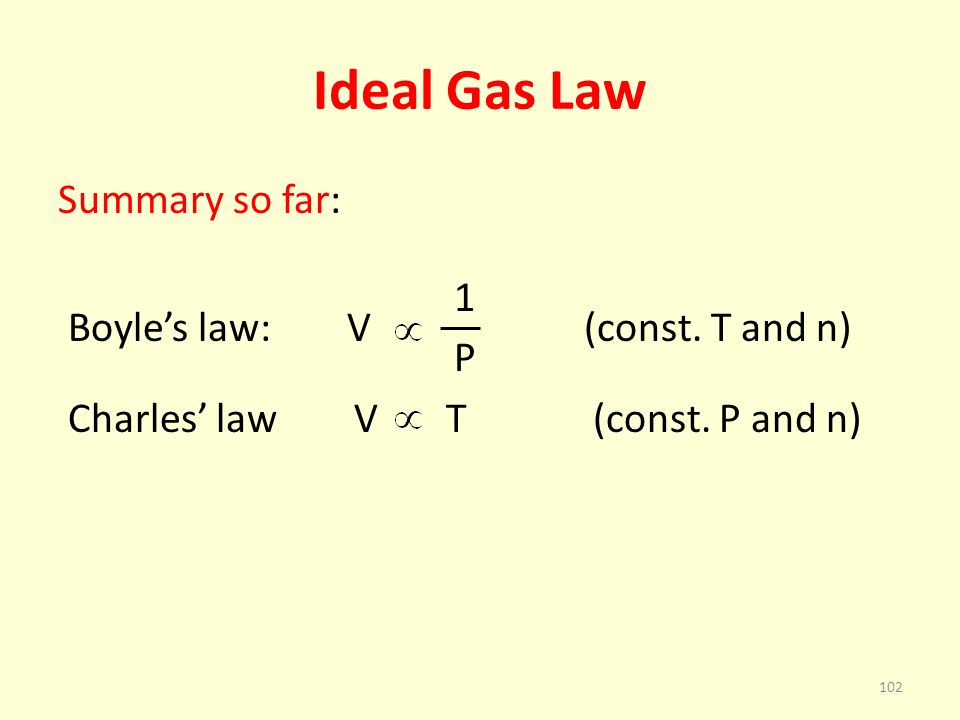 Ideal Gas Law Summary so far: 1 Boyles law: V (const. T and n) P Charles law V T (const. P and n) 102