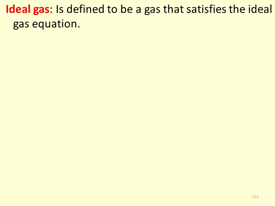 Ideal gas: Is defined to be a gas that satisfies the ideal gas equation. 112