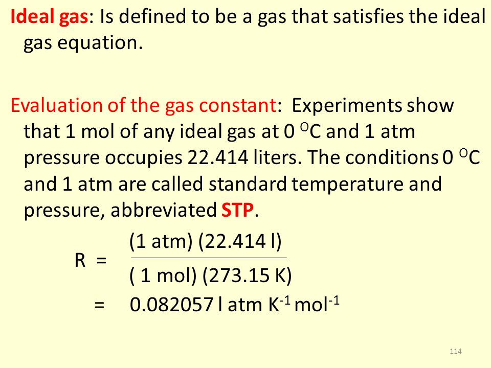 Ideal gas: Is defined to be a gas that satisfies the ideal gas equation. Evaluation of the gas constant: Experiments show that 1 mol of any ideal gas