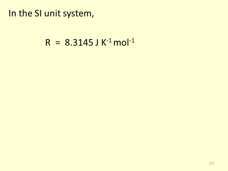 In the SI unit system, R = 8.3145 J K -1 mol -1 115