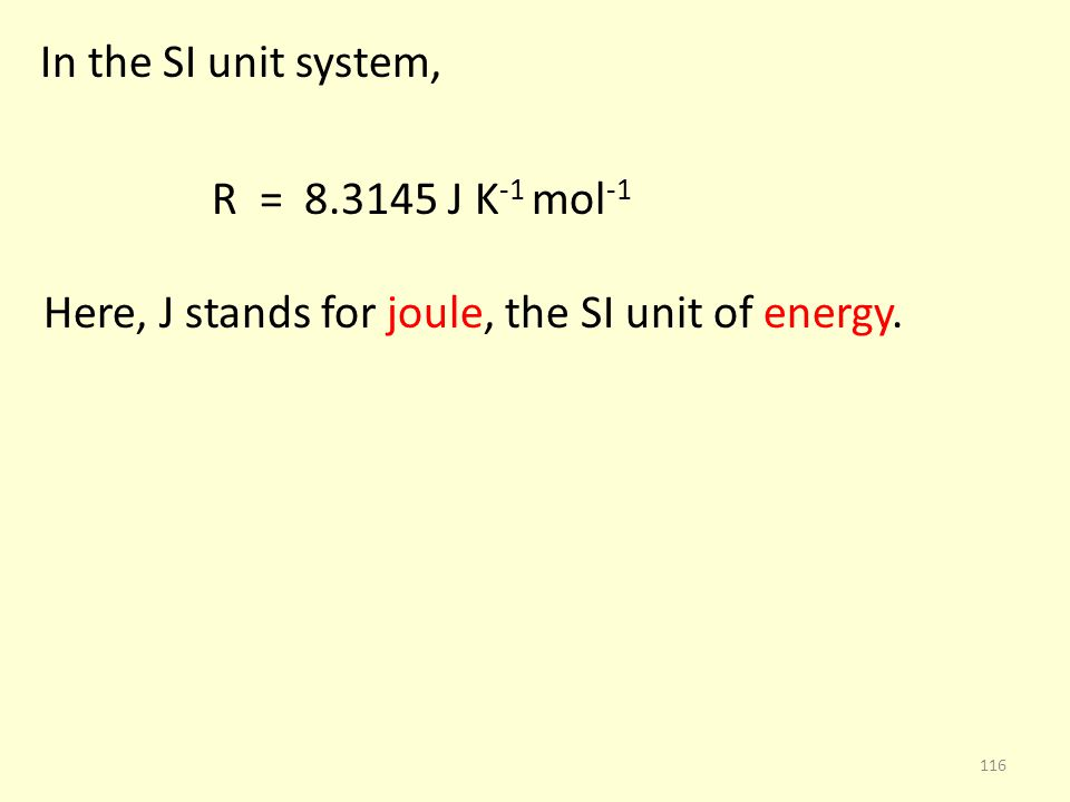 In the SI unit system, R = 8.3145 J K -1 mol -1 Here, J stands for joule, the SI unit of energy. 116