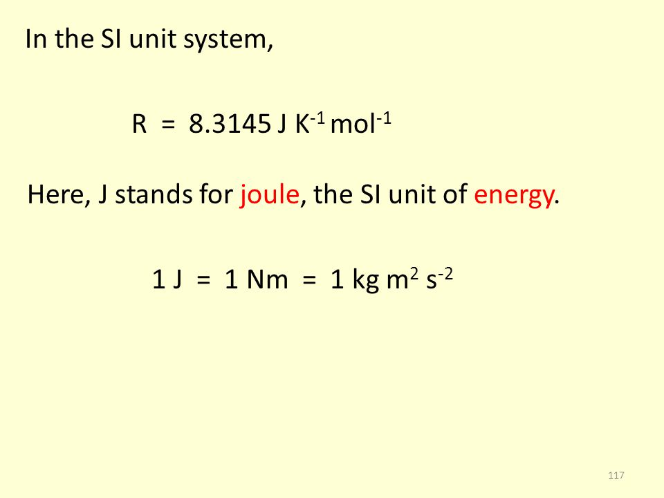 In the SI unit system, R = 8.3145 J K -1 mol -1 Here, J stands for joule, the SI unit of energy. 1 J = 1 Nm = 1 kg m 2 s -2 117