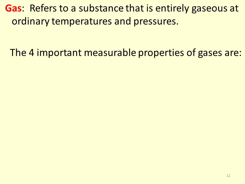Gas: Refers to a substance that is entirely gaseous at ordinary temperatures and pressures. The 4 important measurable properties of gases are: 12