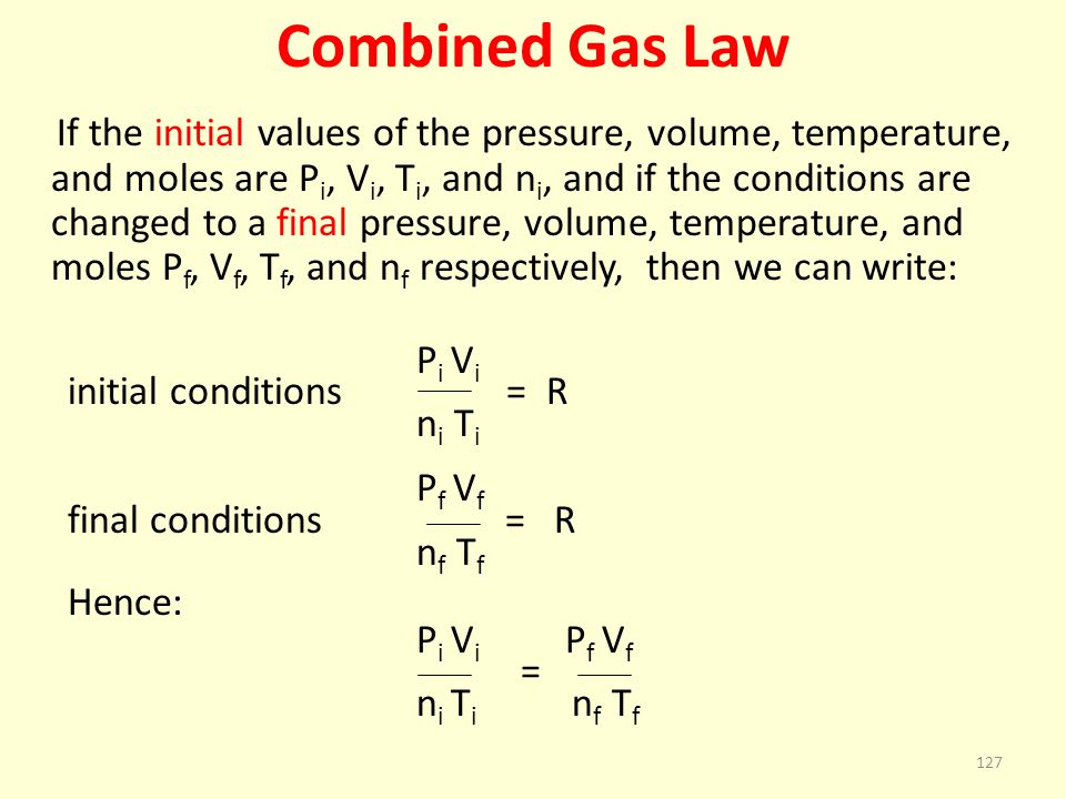 Combined Gas Law If the initial values of the pressure, volume, temperature, and moles are P i, V i, T i, and n i, and if the conditions are changed t