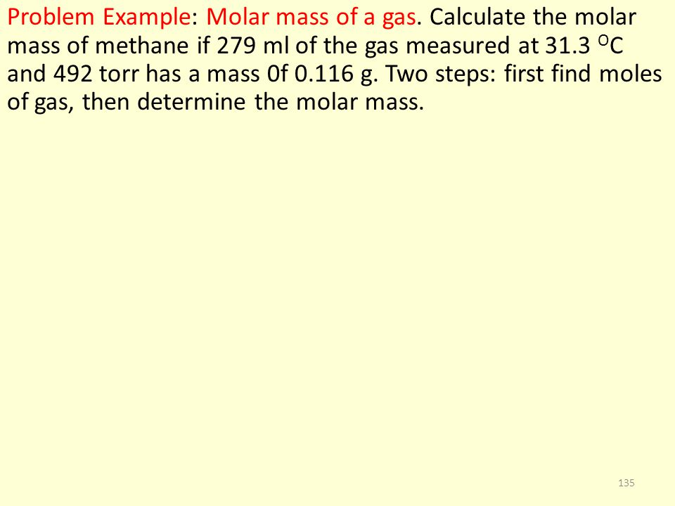 Problem Example: Molar mass of a gas. Calculate the molar mass of methane if 279 ml of the gas measured at 31.3 O C and 492 torr has a mass 0f 0.116 g