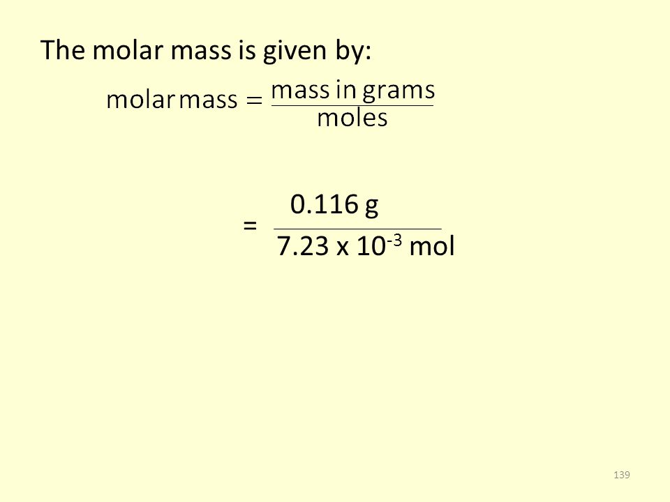 The molar mass is given by: 0.116 g = 7.23 x 10 -3 mol 139