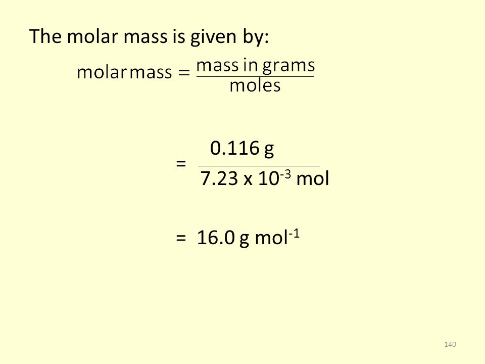 The molar mass is given by: 0.116 g = 7.23 x 10 -3 mol = 16.0 g mol -1 140