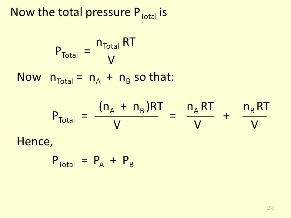 Now the total pressure P Total is n Total RT P Total = V Now n Total = n A + n B so that: (n A + n B )RT n A RT n B RT P Total = = + V V V Hence, P To