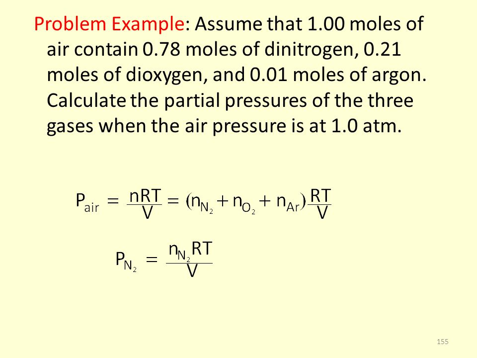 Problem Example: Assume that 1.00 moles of air contain 0.78 moles of dinitrogen, 0.21 moles of dioxygen, and 0.01 moles of argon. Calculate the partia