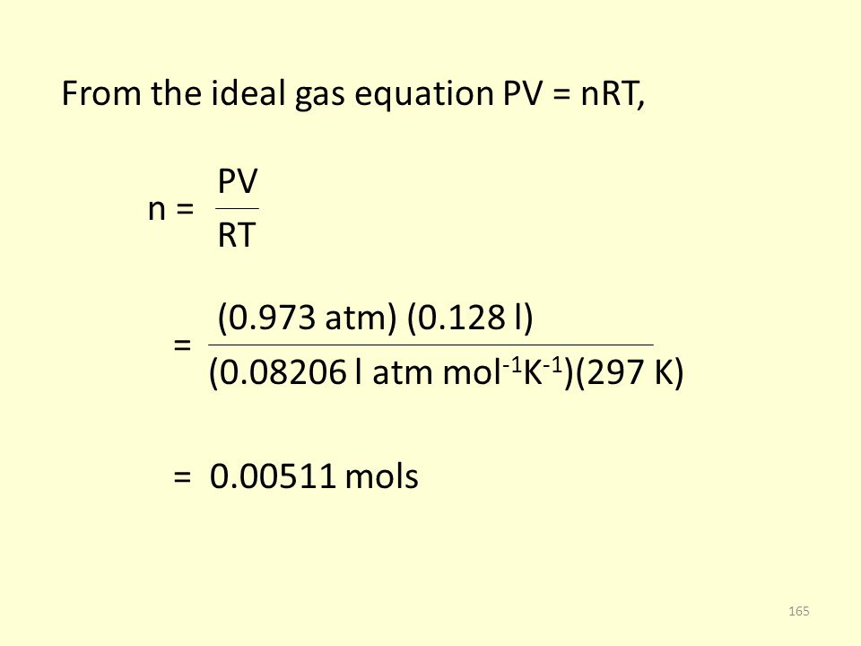 From the ideal gas equation PV = nRT, PV n = RT (0.973 atm) (0.128 l) = (0.08206 l atm mol -1 K -1 )(297 K) = 0.00511 mols 165